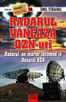 Radarul vaneaza OZN-uri. Radarul, un martor incomod in Dosarul OZN, nr. 13/Emil Strainu