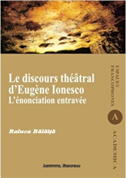 Le discours theatral d'Eugene Ionesco. L'enonciation entravee/Raluca Balaita de la Institutul European