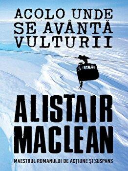Acolo unde se avanta vulturii/Alistair Maclean de la Litera