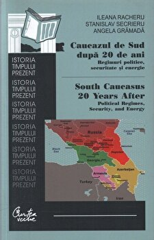 Caucazul de Sud dupa 20 de ani. Regimuri politice, securitate si energie. South Caucasus 20 Years After: Political Regimes, Security, and Energy/Ileana Racheru, Stanislav Secrieru, Angela Gramada de la Curtea Veche