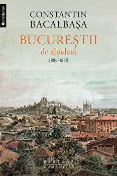 Bucurestii de altadata. 1885-1888, Vol. III/Constantin Bacalbasa de la Humanitas
