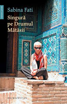 Singura pe Drumul Matasii. 80 de zile, 15 000 km, 2 500 de ani de istorie/Sabina Fati de la Humanitas