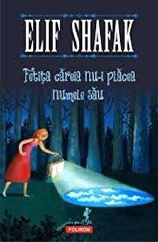 Fetita careia nu-i placea numele sau/Elif Shafak de la Polirom