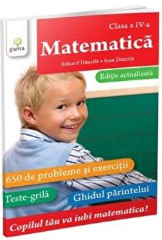Matematica clasa a IV-a. Editie actualizata/Ioan Dancila de la Gama