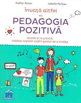 Invata altfel cu pedagogia pozitiva/Andrey Akoun, Isabelle Pailleau