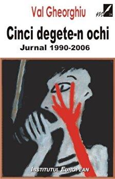 Cinci degete-n ochi. Jurnal 1990-2006/Val Gheorghiu de la Institutul European