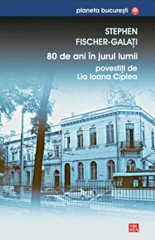 80 de ani in jurul lumii povestiti de Lia Ioana Ciplea/Stephen Fischer-Galati