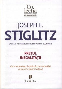 Pretul inegalitatii. Cum societatea divizata din ziua de astazi ne pune in pericol viitorul/Joseph E. Stiglitz de la Publica
