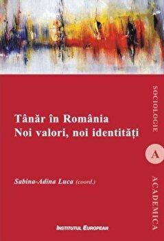 Tanar in Romania. Noi valori, noi identitati/Sabina-Adina Luca de la Institutul European