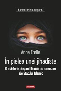 In pielea unei jihadiste. O marturie despre filierele de recrutare ale Statului Islamic/Anna Erelle de la Polirom