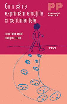 Cum sa ne exprimam emotiile si sentimentele/Christophe Andre, Francois Lelord de la Trei