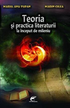 Teoria si practica literaturii la inceput de mileniu/Marin Cilea, Maria-Ana Tupan
