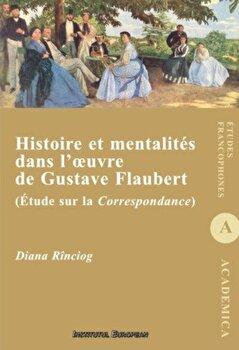 Histoire et mentalites dans l'oeuvre de Gustave Flaubert (Etude sur la Correspondance)/Diana Rinciog de la Institutul European