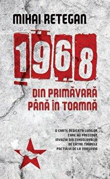 1968 din primavara pana in toamna/Mihai Retegan