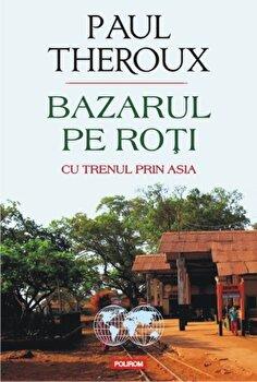 Bazarul pe roti. Cu trenul prin Asia/Paul Edward Theroux de la Polirom