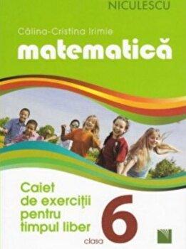 Matematica. Caiet de exercitii pentru timpul liber. Clasa a VI-a/Calina-Cristina Irimie