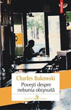 Povesti despre nebunia obisnuita/Charles Bukowski de la Polirom