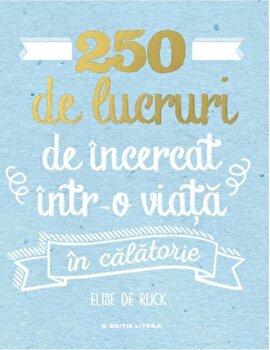 250 de lucruri de incercat intr-o viata – in calatorie/Elise De Rijck de la Litera