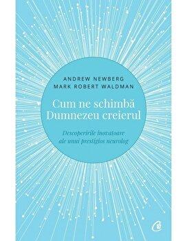 Cum ne schimba Dumnezeu creierul – Descoperirile inovatoare ale unui prestigios neurolog. Editia a II-a/Andrew Newberg, Mark Robert Waldman de la Curtea Veche