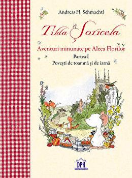 Tilda Soricela- Aventuri minunate pe Aleea Florilor – Partea I, povesti de toamna si de iarna/Andreas H. Schmachtl de la DIDACTICA PUBLISHING HOUSE
