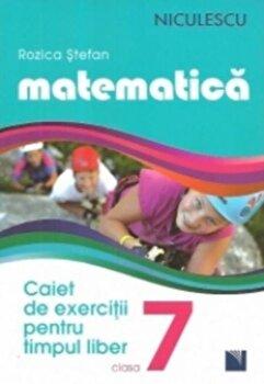 Matematica. Caiet de exercitii pentru timpul liber. Clasa a VII-a/Rozica Stefan de la Niculescu