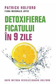 Detoxifierea ficatului in 9 zile. Dupa metoda revolutionara Holford. Editia a III-a/Patrick Holford, Fiona McDonald Joyce de la Litera