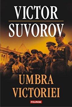 Umbra victoriei/Victor Suvorov de la Polirom
