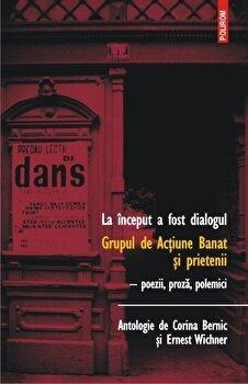La inceput a fost dialogul. Grupul de Actiune Banat si prietenii. Poezii, proza, polemici/Corina Bernic, Ernest Wichner de la Polirom