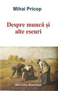 Despre munca si alte eseuri/Mihai Pricop de la Institutul European