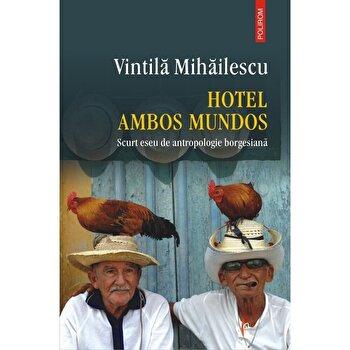 Hotel Ambos Mundos. Scurt eseu de antropologie borgesiana/Vintila Mihailescu de la Polirom