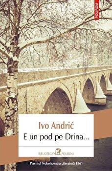 E un pod pe Drina…/Ivo Andric de la Polirom