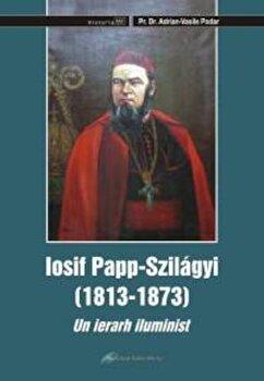 Iosif Papp Szilagyi (1813-1873). Un ierarh iluminist/Pr. Dr. Adrian-Vasile Podar de la Galaxia Gutenberg