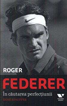 Roger Federer. In cautarea perfectiunii/Rene Stauffer