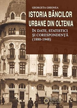 Istoria bancilor urbane din Oltenia in date, statistici si corespondenta (1880-1948)/Georgeta Ghionea de la Cetatea de Scaun