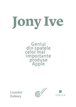 Jony Ive. Geniul din spatele celor mai importante produse Apple/Leander Kahney de la Publica