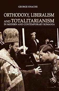 Orthodoxy, liberalism and totalitarianism in modern and contemporary Romania/George Enache de la Cetatea de Scaun