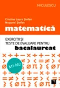 Matematica. Exercitii si teste de evaluare pentru Bacalaureat – M1/M2/Cristina Laura Stefan, Mugurel Stefan de la Niculescu