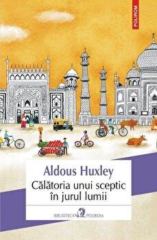 Calatoria unui sceptic in jurul lumii/Aldous Huxley de la Polirom