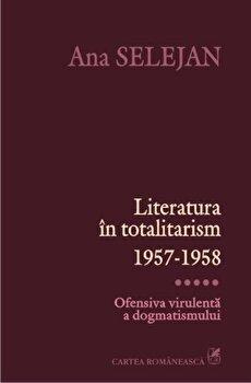 Literatura in totalitarism 1957-1958. Ofensiva virulenta a dogmatismului, Vol. 5/Ana Selejan de la Cartea Romaneasca