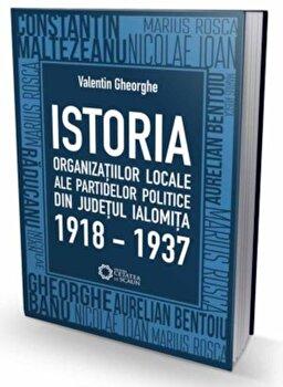 Istoria organizatiilor locale ale partidelor politice din judetul Ialomita 1918-1937/Valentin Gheorghe de la Cetatea de Scaun