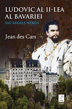 Ludovic al II-lea al Bavariei. Sau Regele Nebun/Jean Des Cars de la Trei
