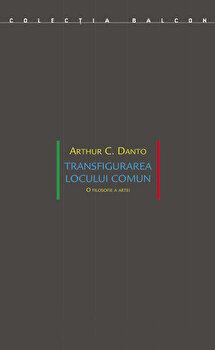 Transfigurarea locului comun. O filosofie a artei/Arthur C. Danto de la Idea