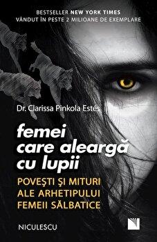 Femei care alearga cu lupii. Povesti si mituri ale arhetipului femeii salbatice/Clarissa Pinkola Estes de la Niculescu