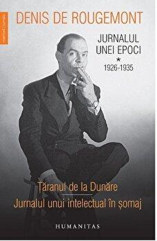 Jurnalul unei epoci 1926-1935 vol i – taranul de la dunare.Jurnalul unui intelectual in somaj/Denis De Rougemont de la Humanitas