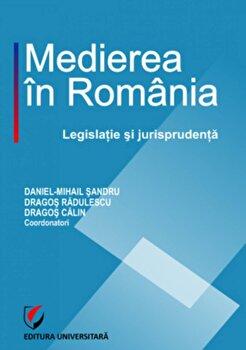 Medierea in Romania. Legislatie si jurisprudenta/Daniel Mihail Sandru, Dragos Radulescu, Dragos Calin de la Universitara