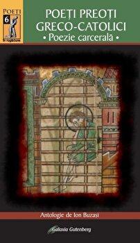 Poeti preoti greco-catolici – Poezie carcerala/Ion Buzasi de la Galaxia Gutenberg