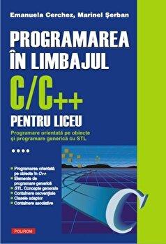 Programarea in limbajul C/C++ pentru liceu. Programare orientata pe obiecte si programare generica cu STL, Vol. 4/Emanuela Cerchez, Marinel Serban de la Polirom