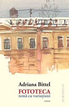 Fototeca. Tema cu variatiuni/Adriana Bittel