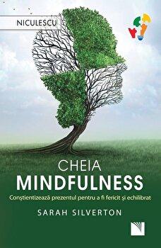 Cheia mindfulness. Constientizeaza prezentul pentru a fi fericit si echilibrat/Sarah Silverton de la Niculescu