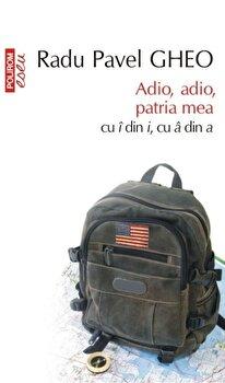 Adio, adio, patria mea cu i din i, cu a din a. Ed. 2016/Radu Pavel Gheo